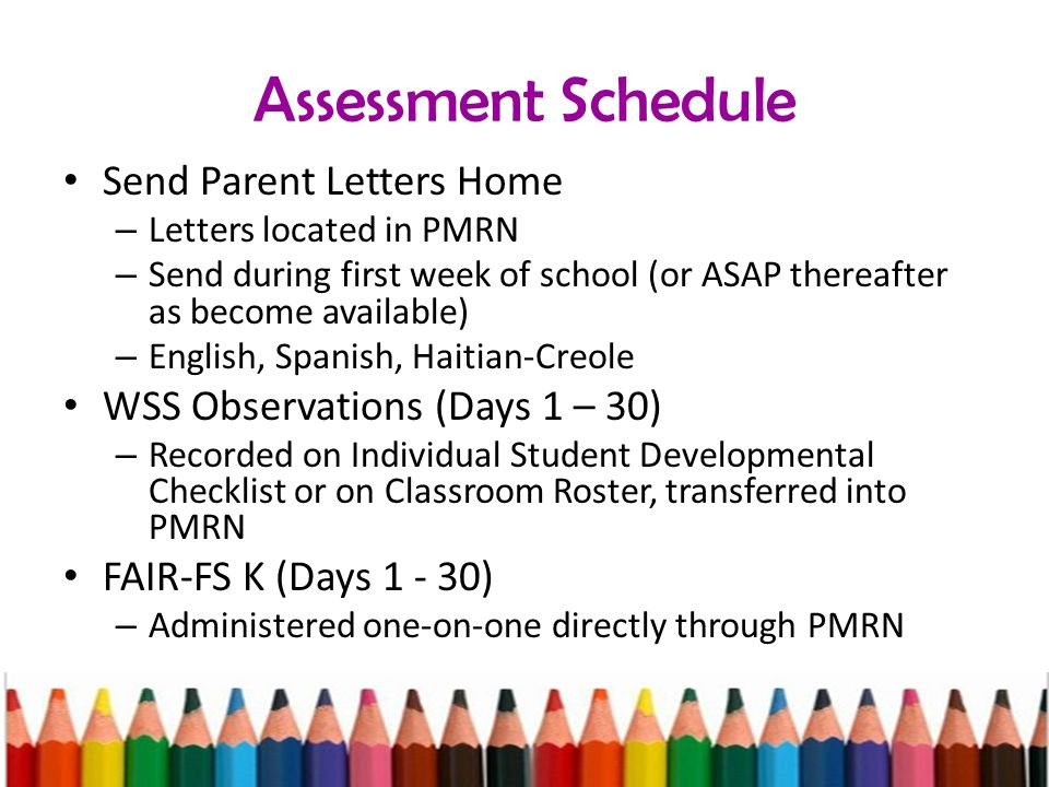 Assessment Schedule Send Parent Letters Home – Letters located in PMRN – Send during first week of school (or ASAP thereafter as become available) – English, Spanish, Haitian-Creole WSS Observations (Days 1 – 30) – Recorded on Individual Student Developmental Checklist or on Classroom Roster, transferred into PMRN FAIR-FS K (Days 1 - 30) – Administered one-on-one directly through PMRN
