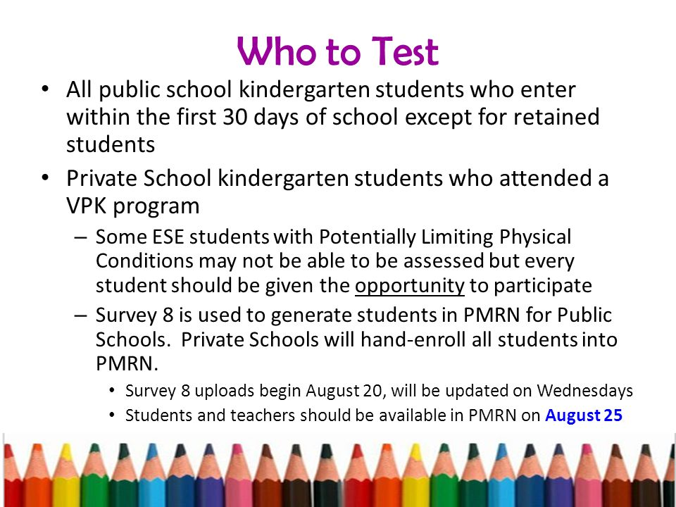 Who to Test All public school kindergarten students who enter within the first 30 days of school except for retained students Private School kindergarten students who attended a VPK program – Some ESE students with Potentially Limiting Physical Conditions may not be able to be assessed but every student should be given the opportunity to participate – Survey 8 is used to generate students in PMRN for Public Schools.