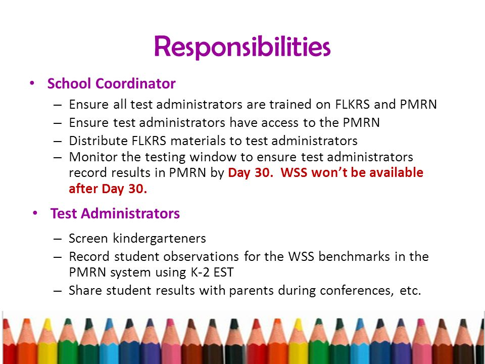Responsibilities School Coordinator – Ensure all test administrators are trained on FLKRS and PMRN – Ensure test administrators have access to the PMRN – Distribute FLKRS materials to test administrators – Monitor the testing window to ensure test administrators record results in PMRN by Day 30.
