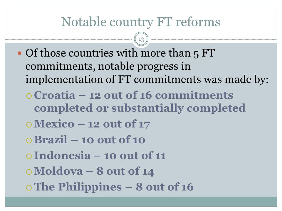 Notable country FT reforms 13 Of those countries with more than 5 FT commitments, notable progress in implementation of FT commitments was made by: 