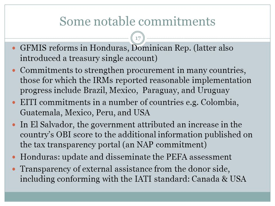 Some notable commitments 17 GFMIS reforms in Honduras, Dominican Rep. (latter also introduced a treasury single account) Commitments to strengthen pro