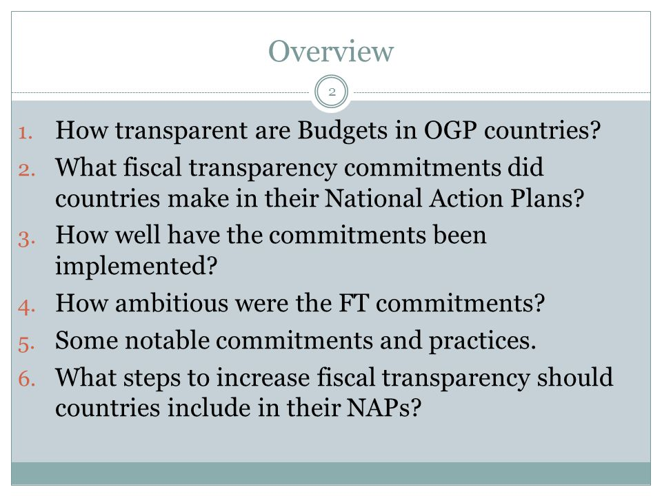Overview 2 1. How transparent are Budgets in OGP countries? 2. What fiscal transparency commitments did countries make in their National Action Plans?