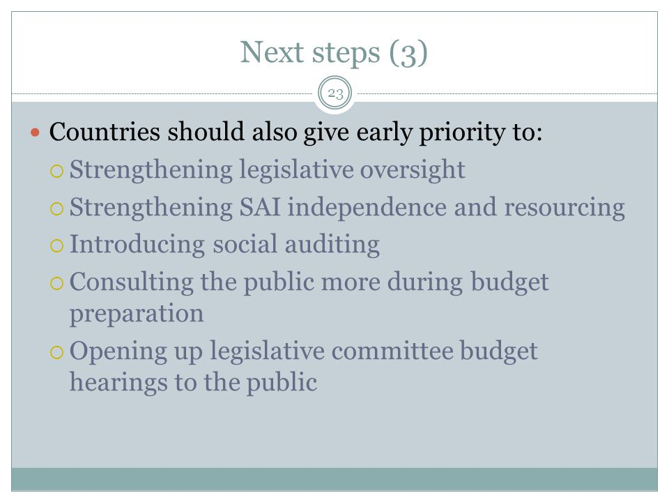 Next steps (3) 23 Countries should also give early priority to:  Strengthening legislative oversight  Strengthening SAI independence and resourcing