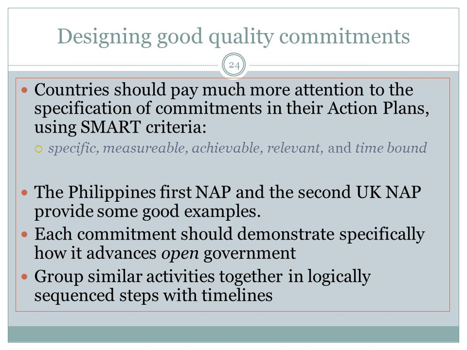 Designing good quality commitments 24 Countries should pay much more attention to the specification of commitments in their Action Plans, using SMART