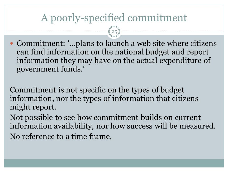 A poorly-specified commitment 25 Commitment: '…plans to launch a web site where citizens can find information on the national budget and report inform