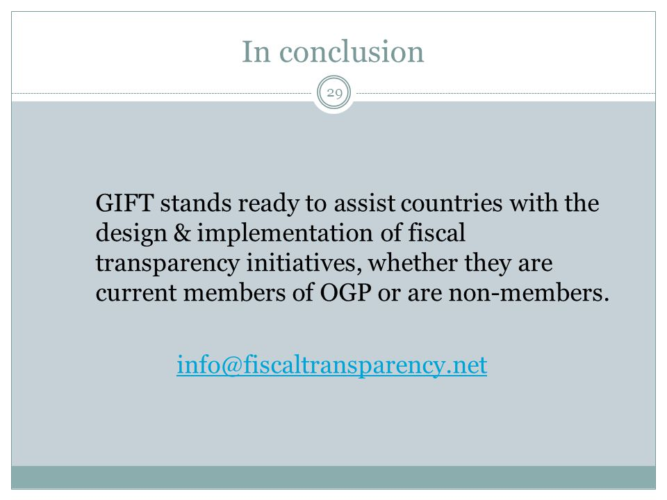 In conclusion 29 GIFT stands ready to assist countries with the design & implementation of fiscal transparency initiatives, whether they are current m