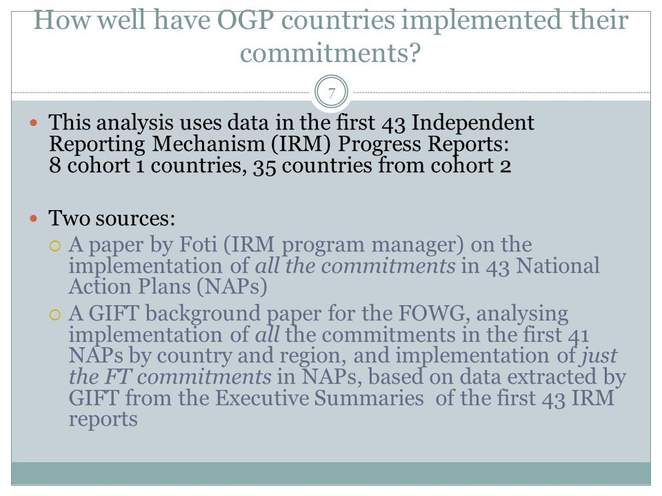 How well have OGP countries implemented their commitments? 7 This analysis uses data in the first 43 Independent Reporting Mechanism (IRM) Progress Re