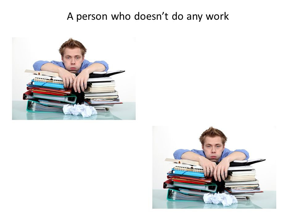 A person who doesn't do any work