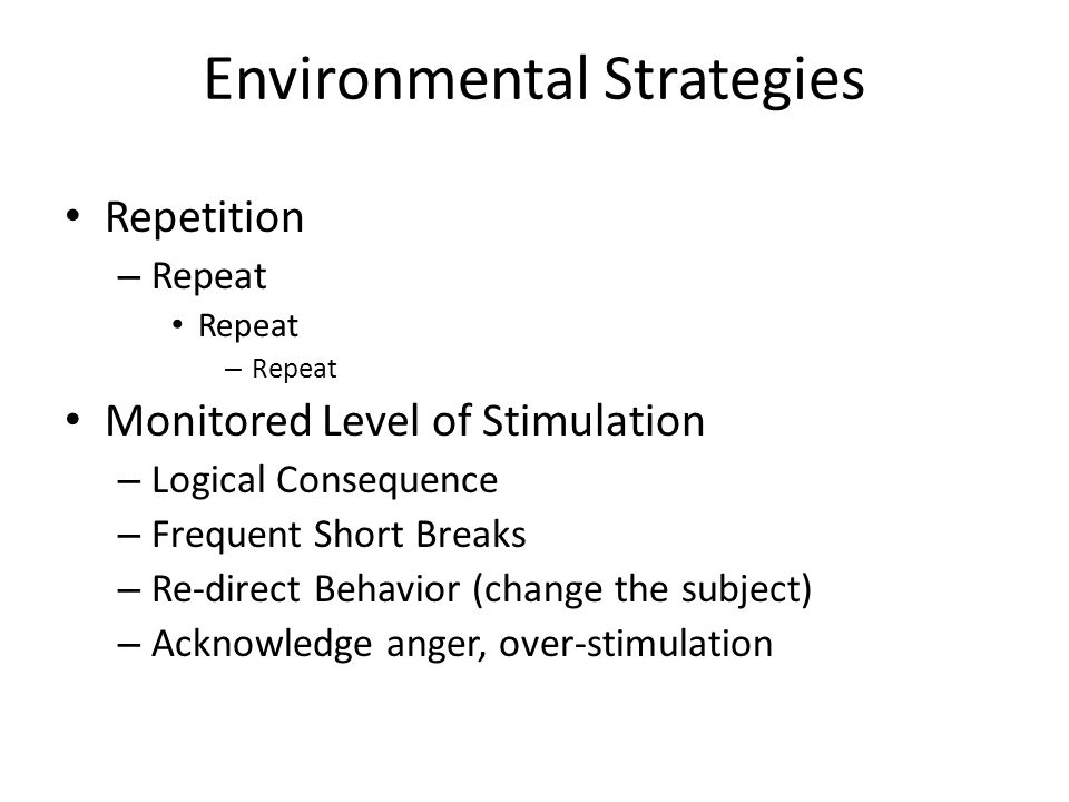 Environmental Strategies Repetition – Repeat Repeat – Repeat Monitored Level of Stimulation – Logical Consequence – Frequent Short Breaks – Re-direct Behavior (change the subject) – Acknowledge anger, over-stimulation