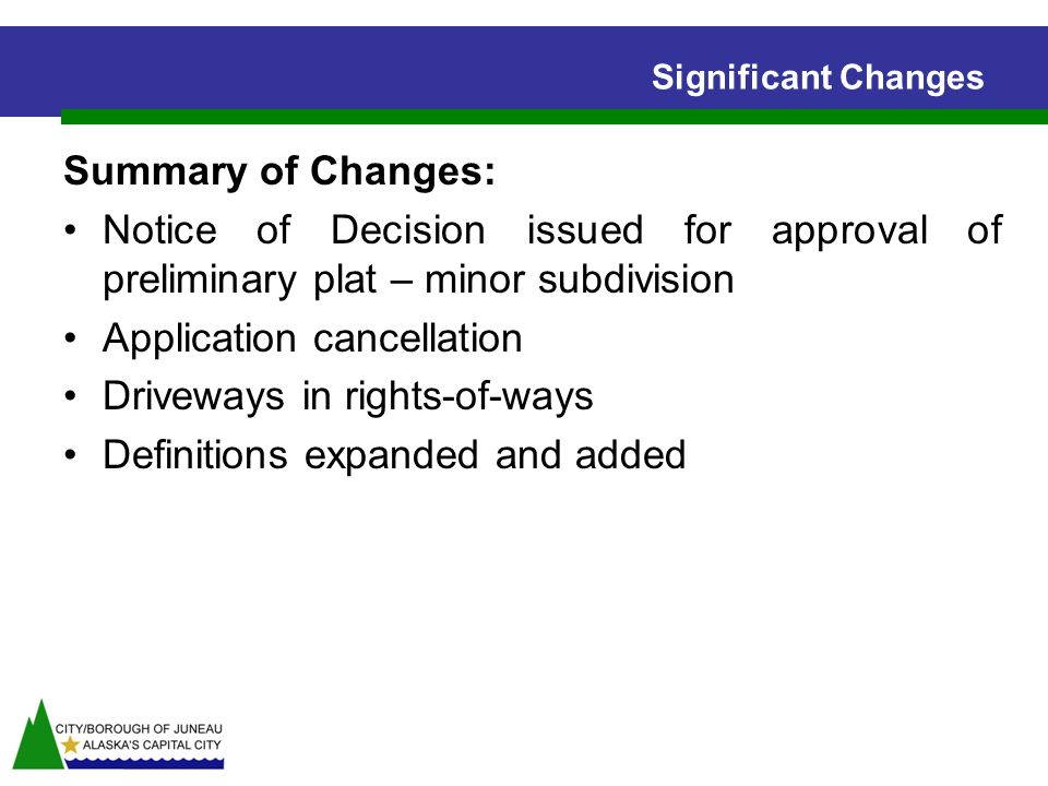 Significant Changes Summary of Changes: Notice of Decision issued for approval of preliminary plat – minor subdivision Application cancellation Driveways in rights-of-ways Definitions expanded and added