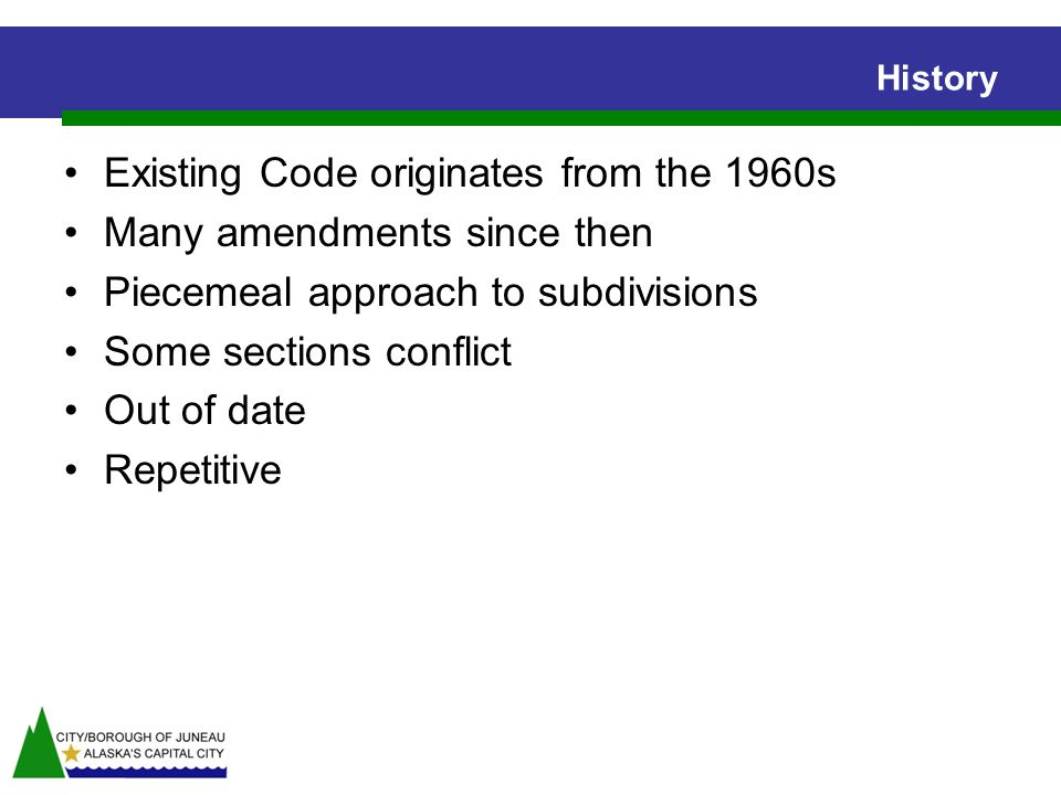 History Existing Code originates from the 1960s Many amendments since then Piecemeal approach to subdivisions Some sections conflict Out of date Repetitive