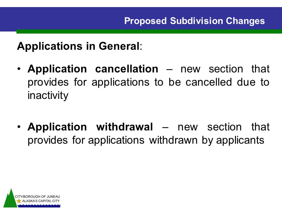 Proposed Subdivision Changes Applications in General: Application cancellation – new section that provides for applications to be cancelled due to inactivity Application withdrawal – new section that provides for applications withdrawn by applicants