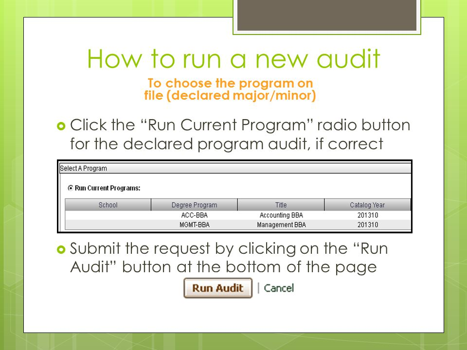 How to run a new audit To choose the program on file (declared major/minor)  Click the Run Current Program radio button for the declared program audit, if correct  Submit the request by clicking on the Run Audit button at the bottom of the page