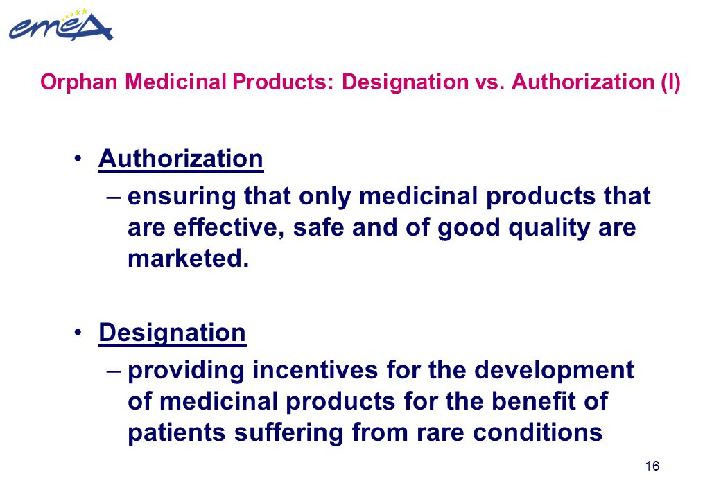 16 Orphan Medicinal Products: Designation vs. Authorization (I) Authorization –ensuring that only medicinal products that are effective, safe and of g