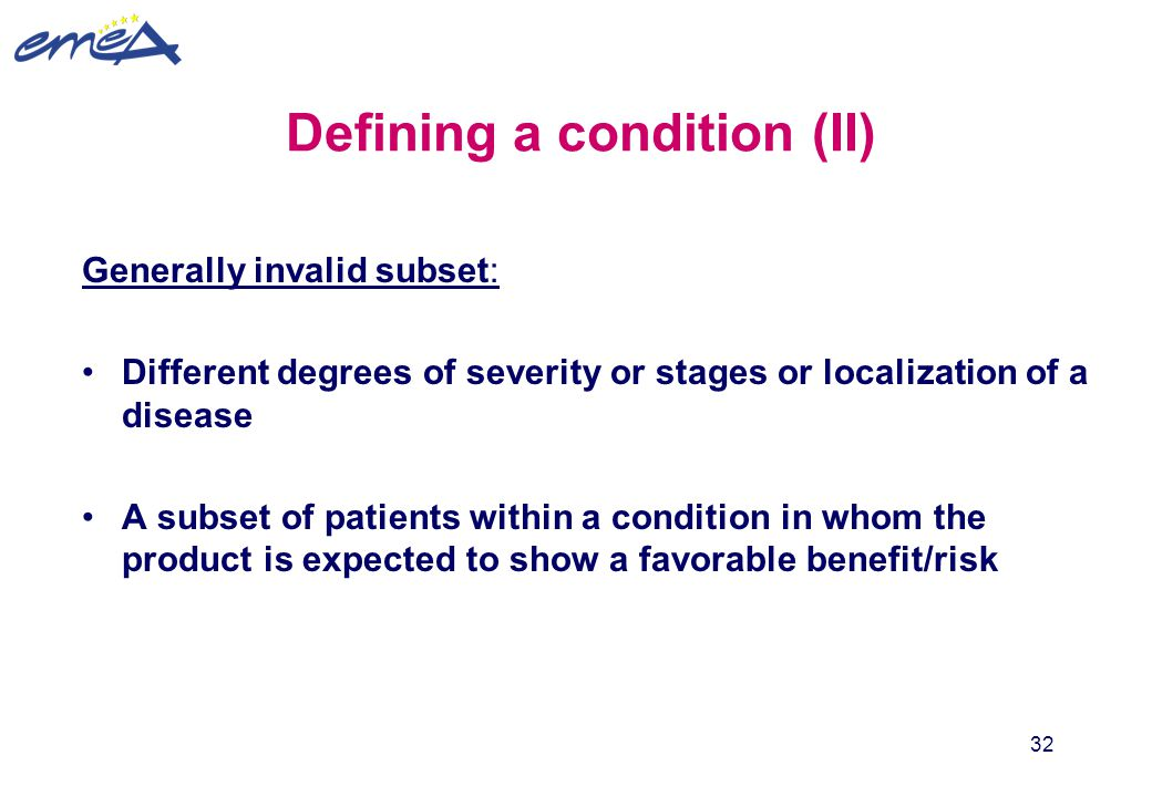 32 Defining a condition (II) Generally invalid subset: Different degrees of severity or stages or localization of a disease A subset of patients withi