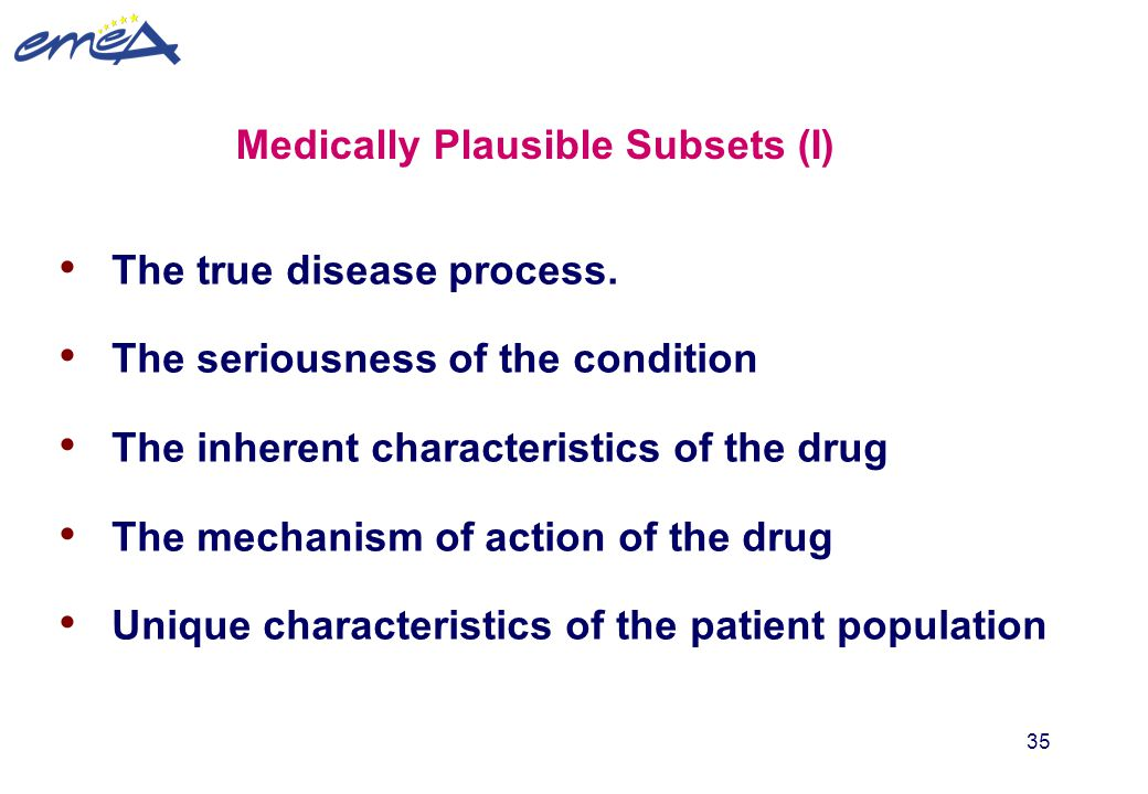 35 Medically Plausible Subsets (I) The true disease process. The seriousness of the condition The inherent characteristics of the drug The mechanism o