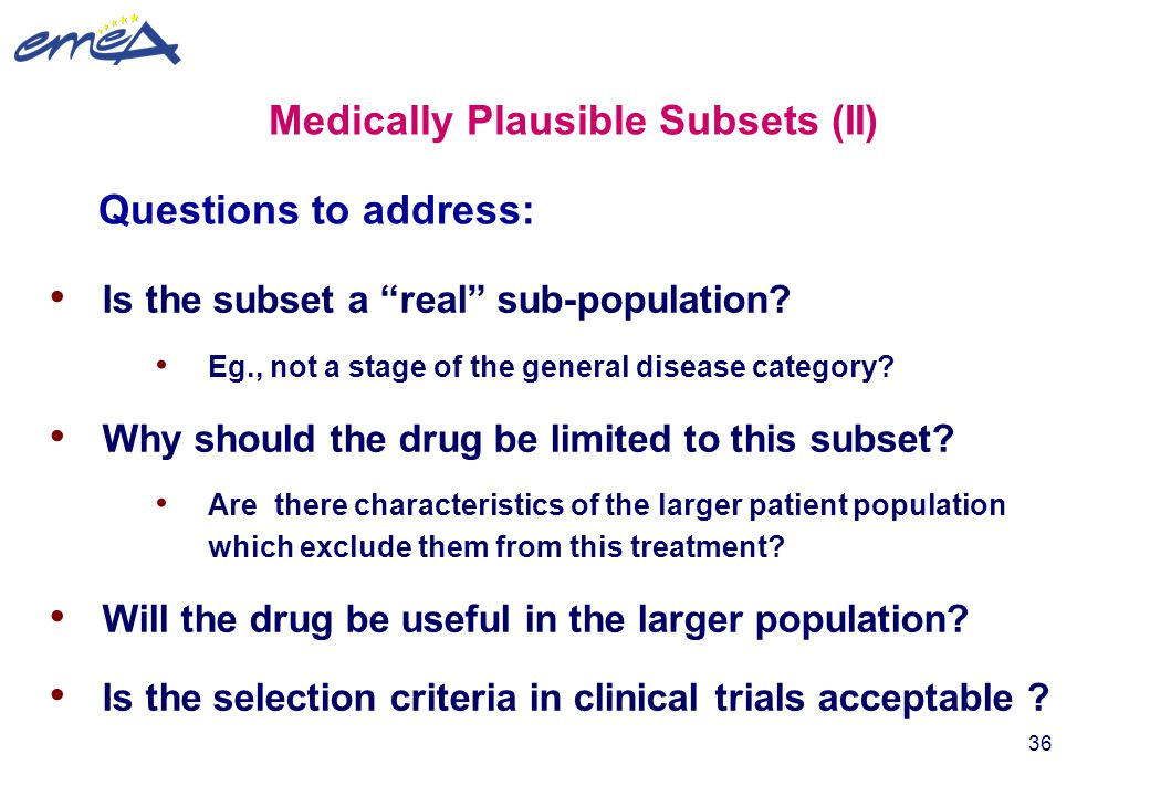 """36 Medically Plausible Subsets (II) Is the subset a """"real"""" sub-population? Eg., not a stage of the general disease category? Why should the drug be li"""
