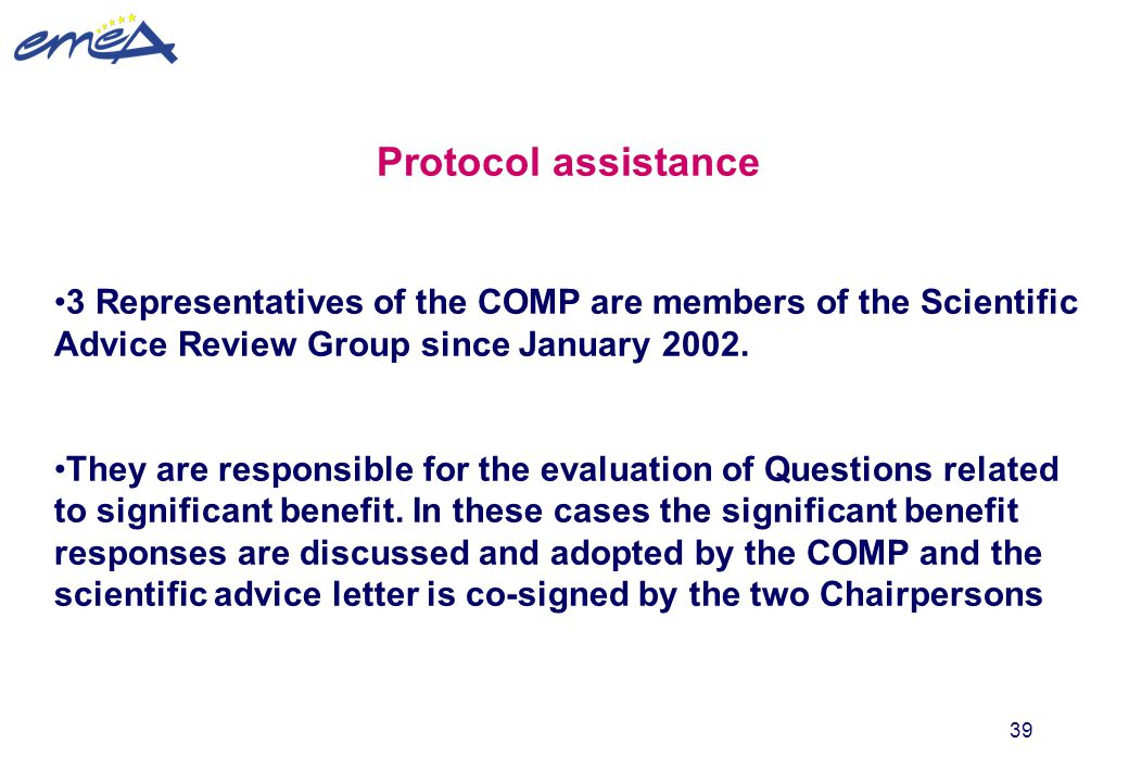 39 Protocol assistance 3 Representatives of the COMP are members of the Scientific Advice Review Group since January 2002. They are responsible for th