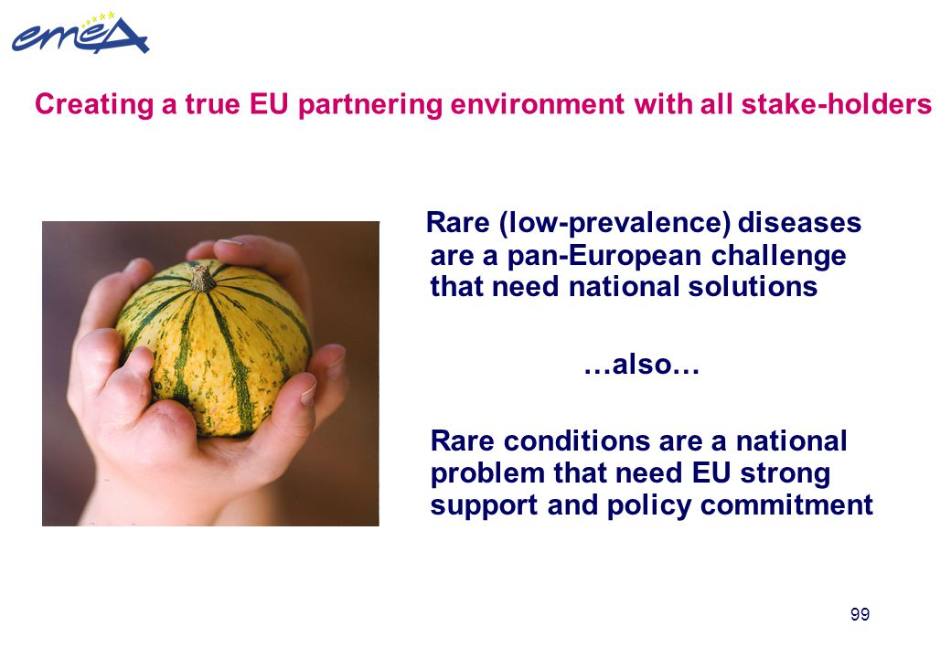 99 Creating a true EU partnering environment with all stake-holders Rare (low-prevalence) diseases are a pan-European challenge that need national sol