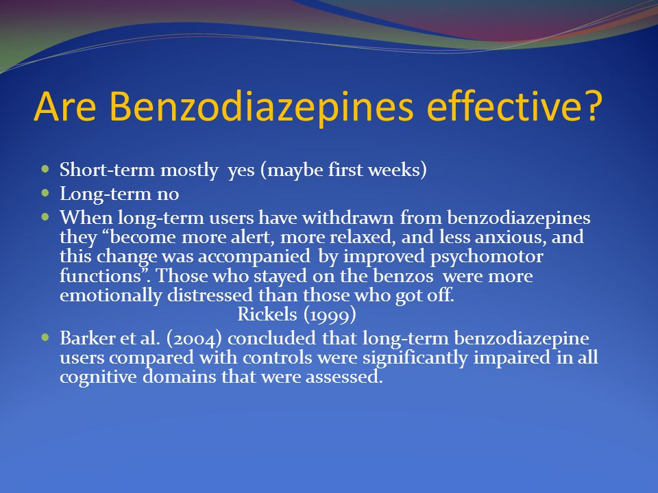 """Are Benzodiazepines effective? Short-term mostly yes (maybe first weeks) Long-term no When long-term users have withdrawn from benzodiazepines they """"b"""
