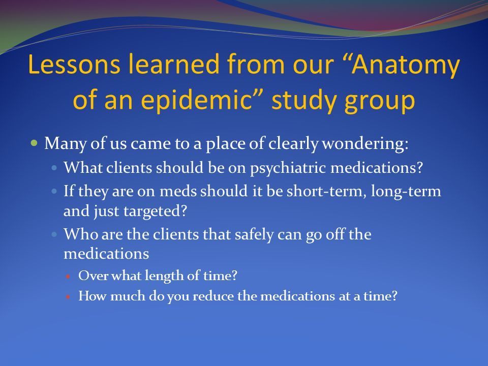 """Lessons learned from our """"Anatomy of an epidemic"""" study group Many of us came to a place of clearly wondering: What clients should be on psychiatric m"""