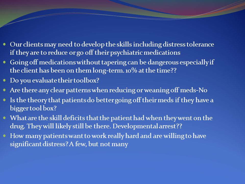 Our clients may need to develop the skills including distress tolerance if they are to reduce or go off their psychiatric medications Going off medica