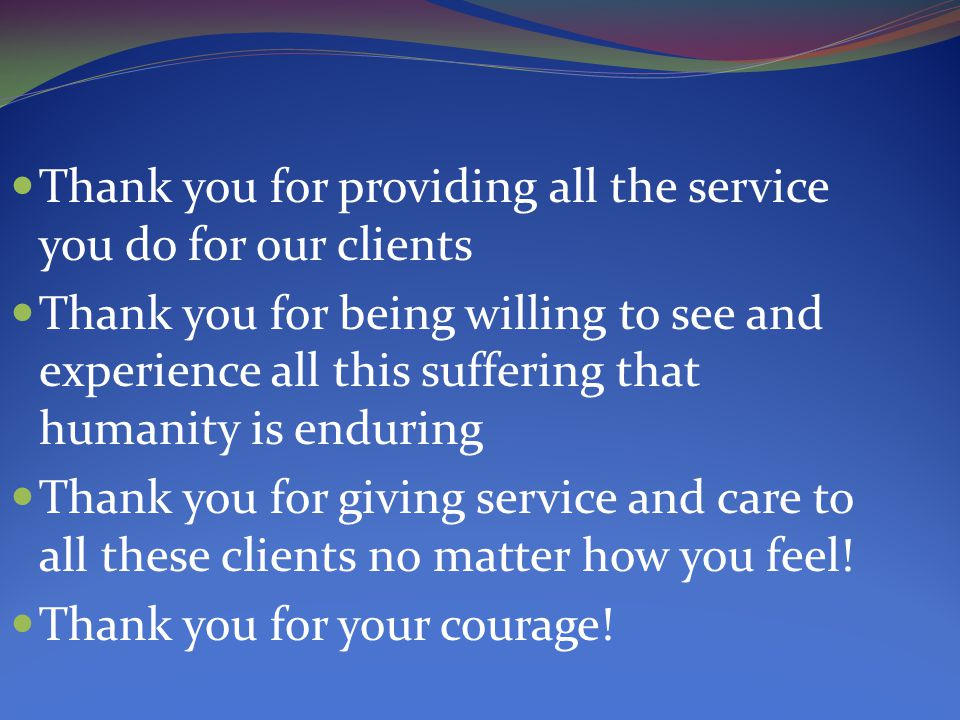Thank you for providing all the service you do for our clients Thank you for being willing to see and experience all this suffering that humanity is enduring Thank you for giving service and care to all these clients no matter how you feel.