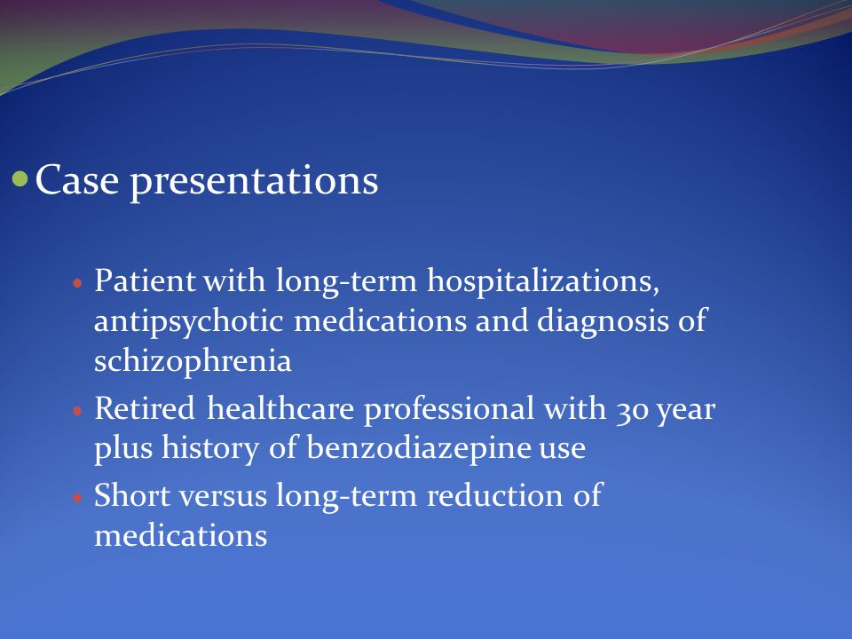 Case presentations Patient with long-term hospitalizations, antipsychotic medications and diagnosis of schizophrenia Retired healthcare professional with 30 year plus history of benzodiazepine use Short versus long-term reduction of medications