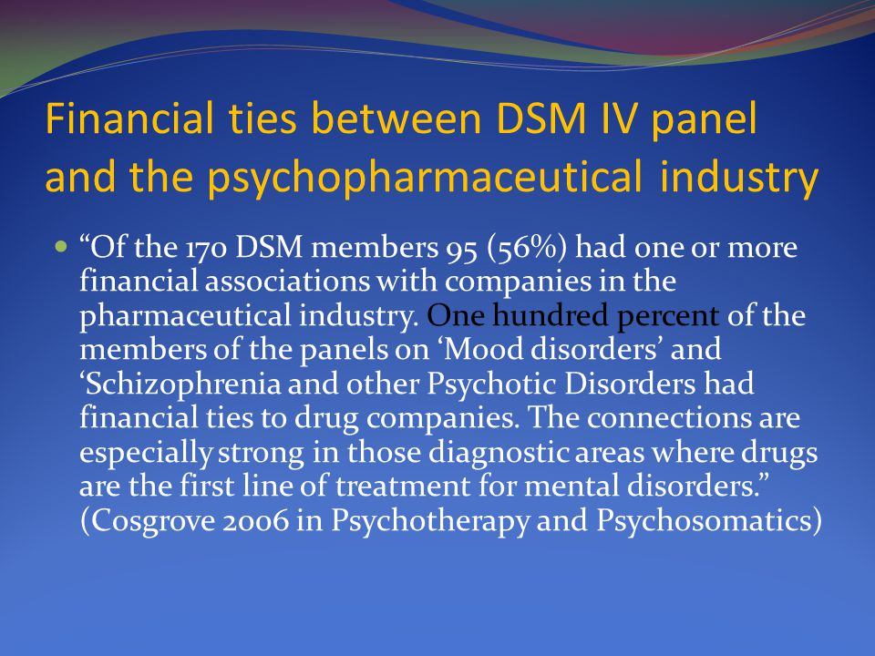 Financial ties between DSM IV panel and the psychopharmaceutical industry Of the 170 DSM members 95 (56%) had one or more financial associations with companies in the pharmaceutical industry.