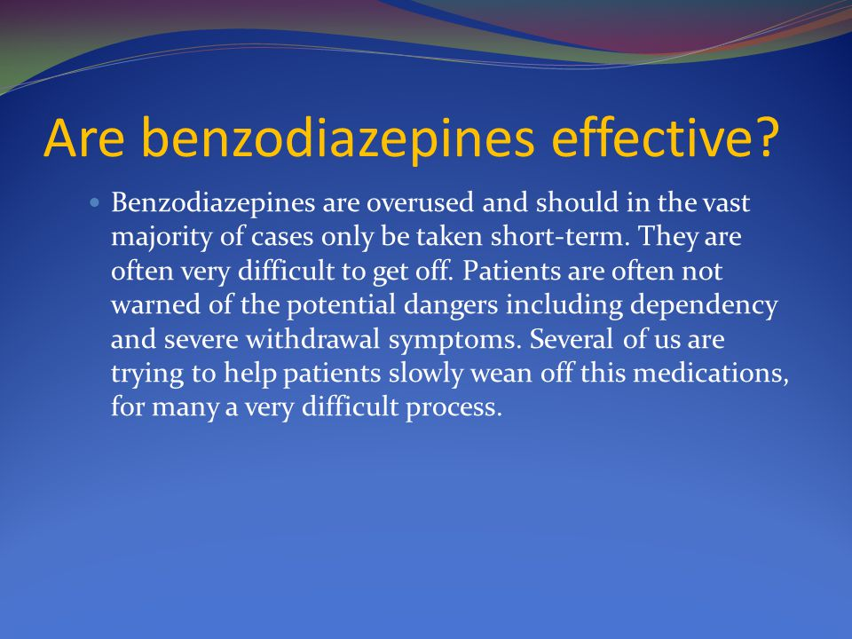 Are benzodiazepines effective? Benzodiazepines are overused and should in the vast majority of cases only be taken short-term. They are often very dif