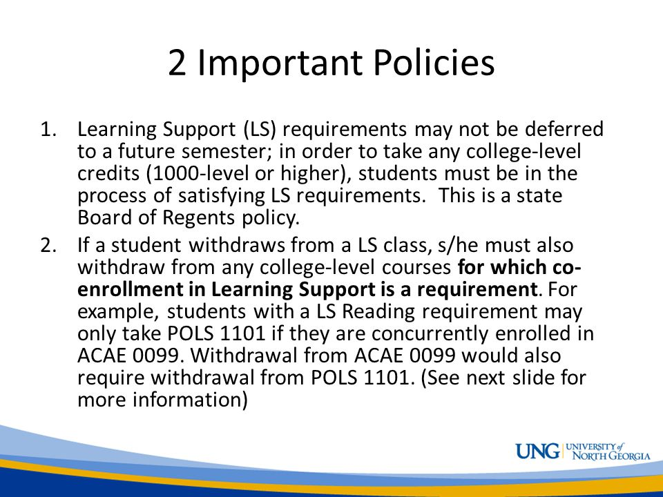 2 Important Policies 1.Learning Support (LS) requirements may not be deferred to a future semester; in order to take any college-level credits (1000-level or higher), students must be in the process of satisfying LS requirements.