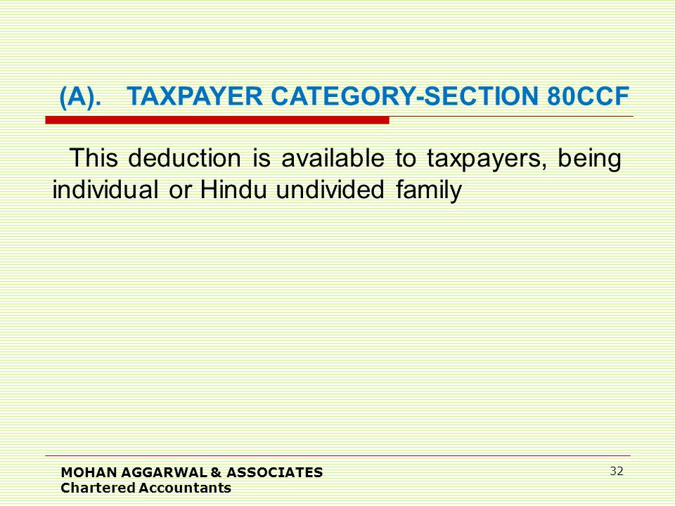 MOHAN AGGARWAL & ASSOCIATES Chartered Accountants 32 (A).TAXPAYER CATEGORY-SECTION 80CCF This deduction is available to taxpayers, being individual or Hindu undivided family