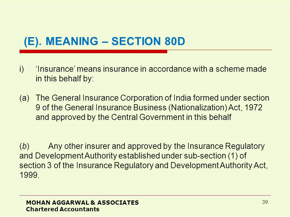 MOHAN AGGARWAL & ASSOCIATES Chartered Accountants 39 i)'Insurance' means insurance in accordance with a scheme made in this behalf by: (a)The General Insurance Corporation of India formed under section 9 of the General Insurance Business (Nationalization) Act, 1972 and approved by the Central Government in this behalf (b)Any other insurer and approved by the Insurance Regulatory and Development Authority established under sub-section (1) of section 3 of the Insurance Regulatory and Development Authority Act, 1999.