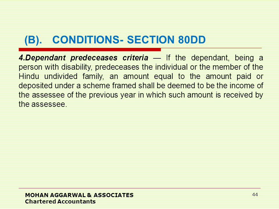 MOHAN AGGARWAL & ASSOCIATES Chartered Accountants 44 (B).CONDITIONS- SECTION 80DD 4.Dependant predeceases criteria — If the dependant, being a person with disability, predeceases the individual or the member of the Hindu undivided family, an amount equal to the amount paid or deposited under a scheme framed shall be deemed to be the income of the assessee of the previous year in which such amount is received by the assessee.