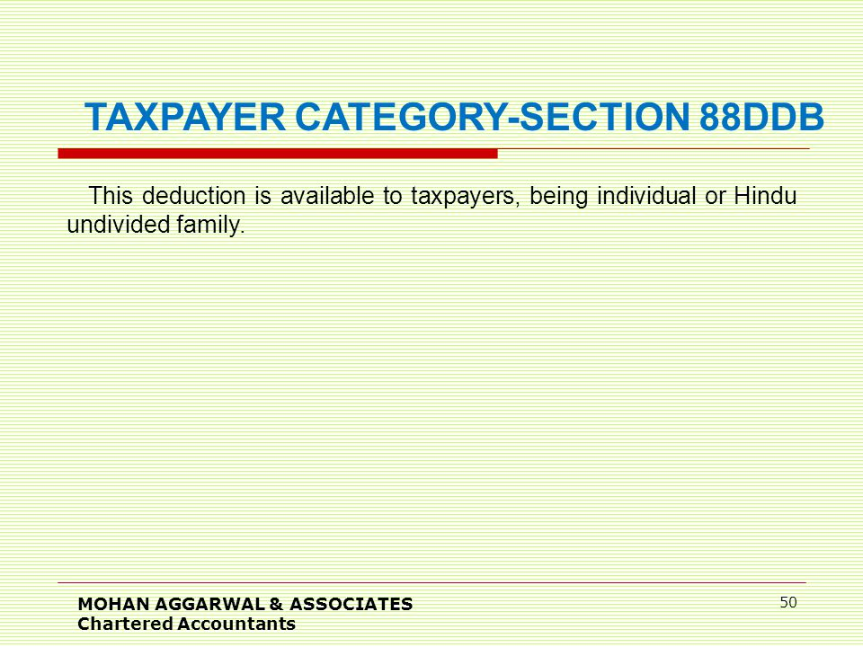 MOHAN AGGARWAL & ASSOCIATES Chartered Accountants 50 TAXPAYER CATEGORY-SECTION 88DDB This deduction is available to taxpayers, being individual or Hindu undivided family.
