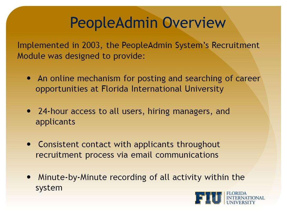 Implemented in 2003, the PeopleAdmin System's Recruitment Module was designed to provide: An online mechanism for posting and searching of career opportunities at Florida International University 24-hour access to all users, hiring managers, and applicants Consistent contact with applicants throughout recruitment process via email communications Minute-by-Minute recording of all activity within the system PeopleAdmin Overview