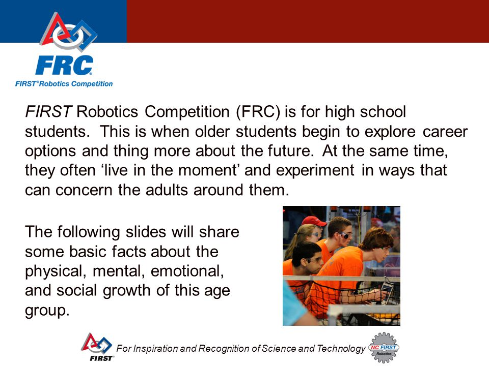 For Inspiration and Recognition of Science and Technology FIRST Robotics Competition (FRC) is for high school students. This is when older students be