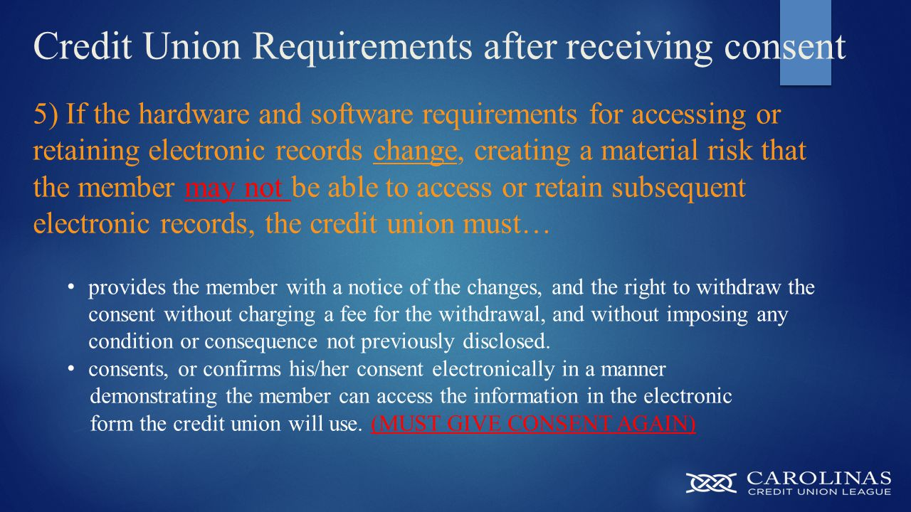 Credit Union Requirements after receiving consent 5) If the hardware and software requirements for accessing or retaining electronic records change, creating a material risk that the member may not be able to access or retain subsequent electronic records, the credit union must… provides the member with a notice of the changes, and the right to withdraw the consent without charging a fee for the withdrawal, and without imposing any condition or consequence not previously disclosed.