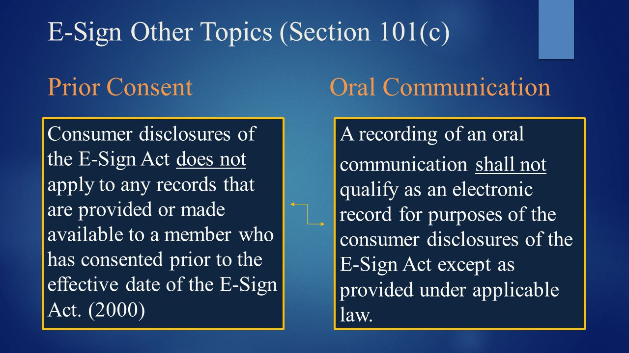 E-Sign Other Topics (Section 101(c) Prior Consent Consumer disclosures of the E-Sign Act does not apply to any records that are provided or made avail