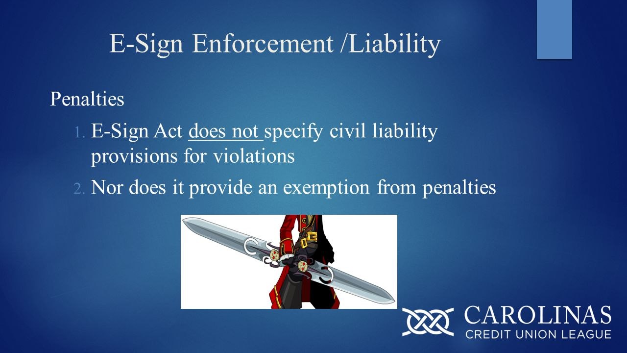 E-Sign Enforcement /Liability Penalties 1. E-Sign Act does not specify civil liability provisions for violations 2. Nor does it provide an exemption f