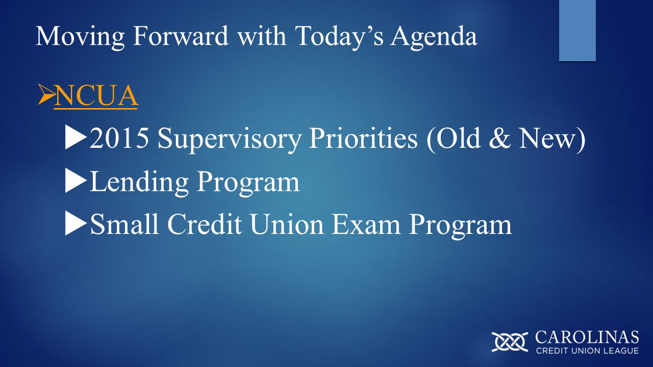 Moving Forward with Today's Agenda  NCUA  2015 Supervisory Priorities (Old & New)  Lending Program  Small Credit Union Exam Program