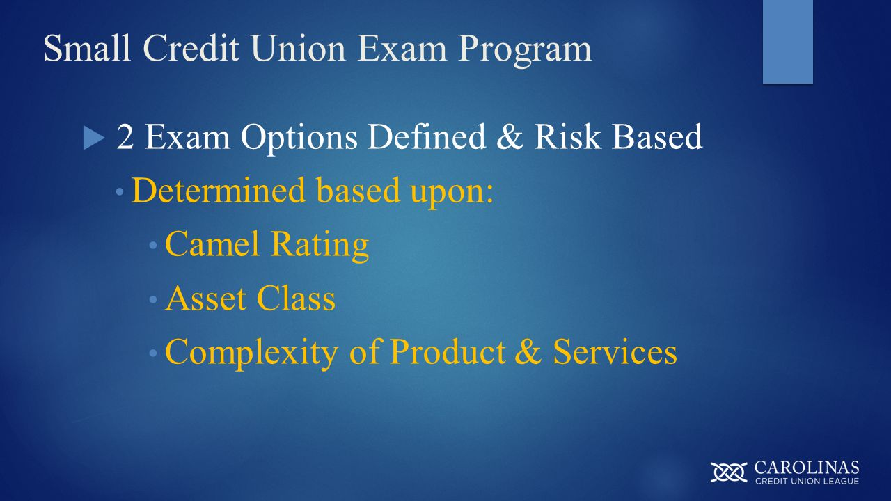 Small Credit Union Exam Program  2 Exam Options Defined & Risk Based Determined based upon: Camel Rating Asset Class Complexity of Product & Services
