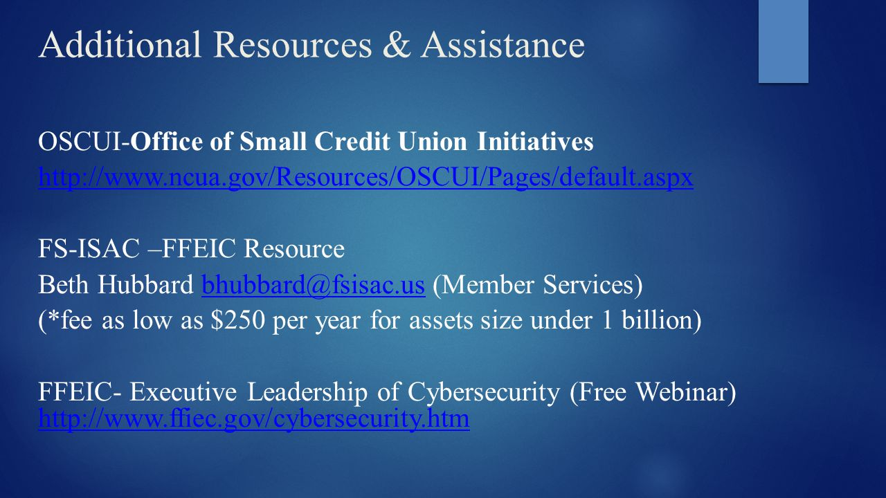 Additional Resources & Assistance OSCUI-Office of Small Credit Union Initiatives http://www.ncua.gov/Resources/OSCUI/Pages/default.aspx FS-ISAC –FFEIC Resource Beth Hubbard bhubbard@fsisac.us (Member Services)bhubbard@fsisac.us (*fee as low as $250 per year for assets size under 1 billion) FFEIC- Executive Leadership of Cybersecurity (Free Webinar) http://www.ffiec.gov/cybersecurity.htm http://www.ffiec.gov/cybersecurity.htm