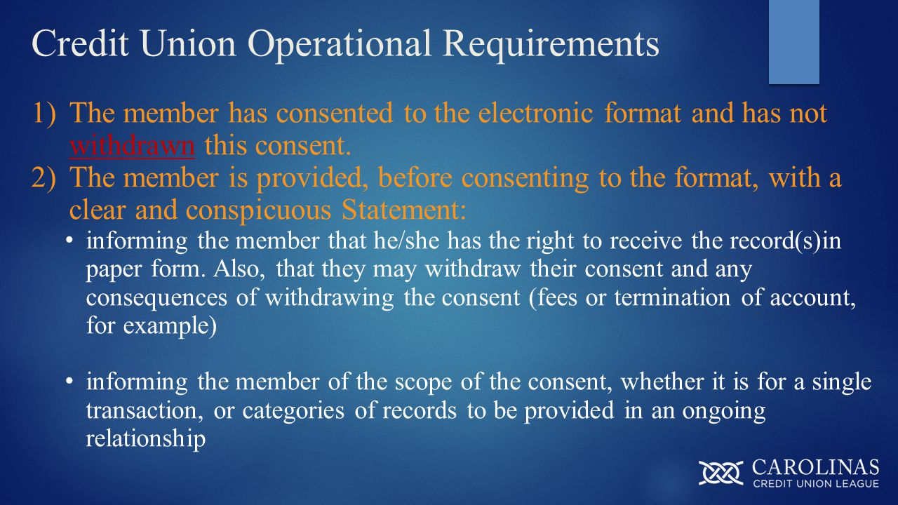 Credit Union Operational Requirements 1)The member has consented to the electronic format and has not withdrawn this consent. 2)The member is provided