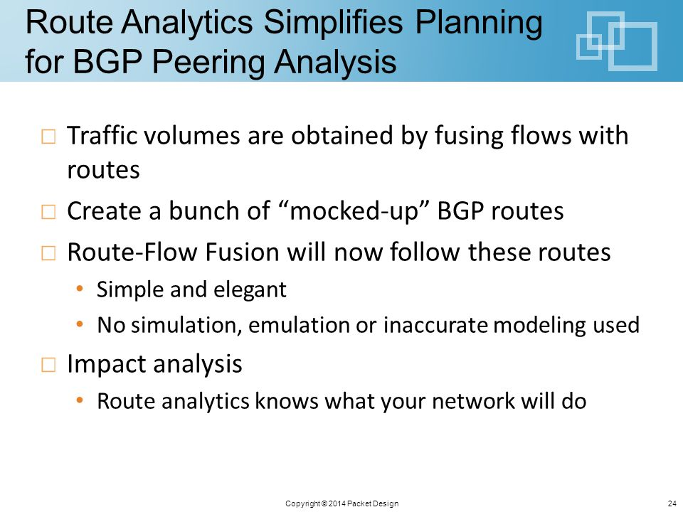 Route Analytics Simplifies Planning for BGP Peering Analysis Traffic volumes are obtained by fusing flows with routes Create a bunch of mocked-up BGP routes Route-Flow Fusion will now follow these routes Simple and elegant No simulation, emulation or inaccurate modeling used Impact analysis Route analytics knows what your network will do Copyright © 2014 Packet Design24