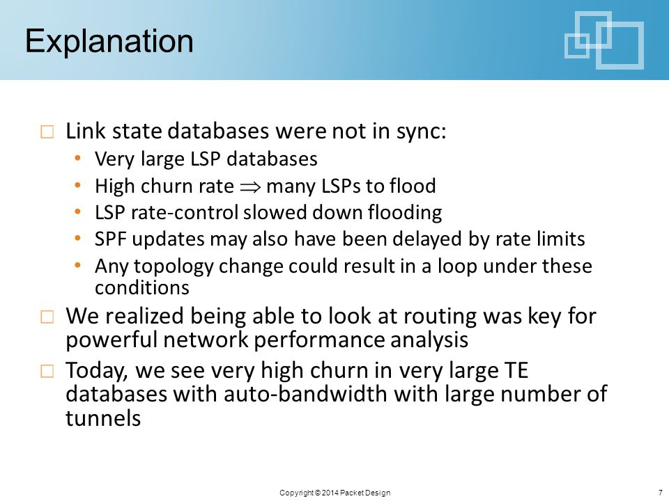 Explanation Link state databases were not in sync: Very large LSP databases High churn rate  many LSPs to flood LSP rate-control slowed down flooding SPF updates may also have been delayed by rate limits Any topology change could result in a loop under these conditions We realized being able to look at routing was key for powerful network performance analysis Today, we see very high churn in very large TE databases with auto-bandwidth with large number of tunnels Copyright © 2014 Packet Design7
