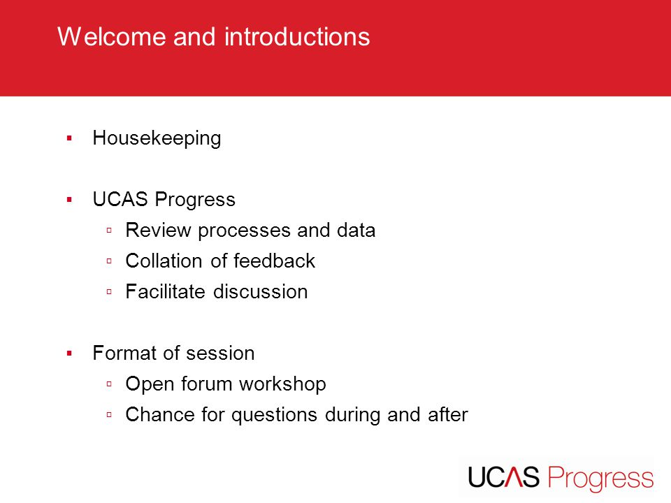 TITLE SLIDE – ALL CAPS [Font Arial (Heading) size 28 – align left ▪Housekeeping ▪UCAS Progress ▫Review processes and data ▫Collation of feedback ▫Facilitate discussion ▪Format of session ▫Open forum workshop ▫Chance for questions during and after Welcome and introductions