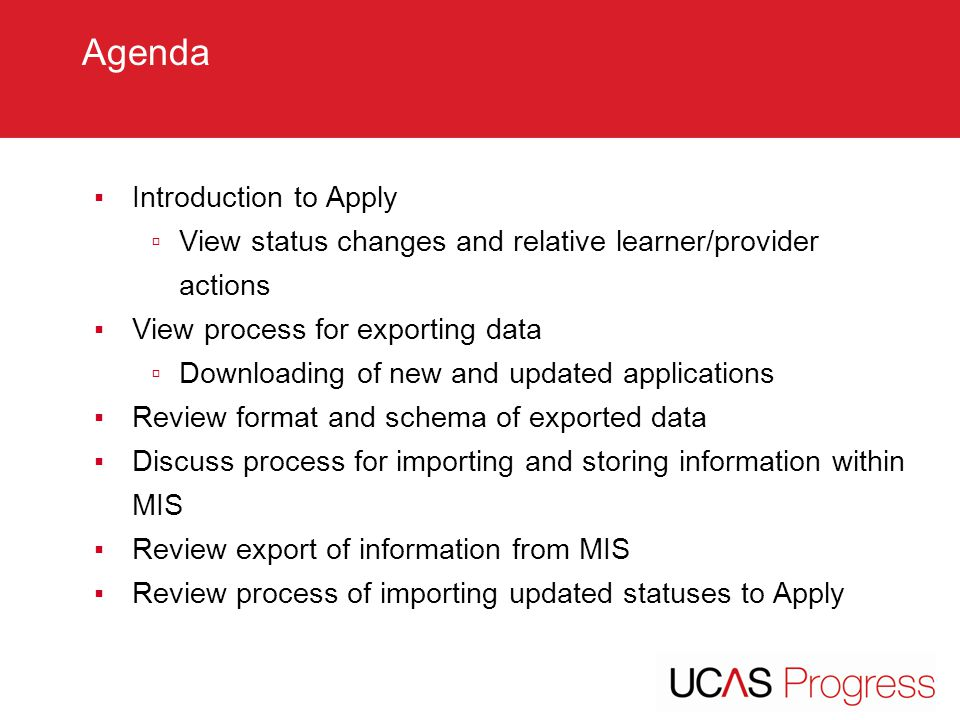 TITLE SLIDE – ALL CAPS [Font Arial (Heading) size 28 – align left ▪Introduction to Apply ▫View status changes and relative learner/provider actions ▪View process for exporting data ▫Downloading of new and updated applications ▪Review format and schema of exported data ▪Discuss process for importing and storing information within MIS ▪Review export of information from MIS ▪Review process of importing updated statuses to Apply Agenda