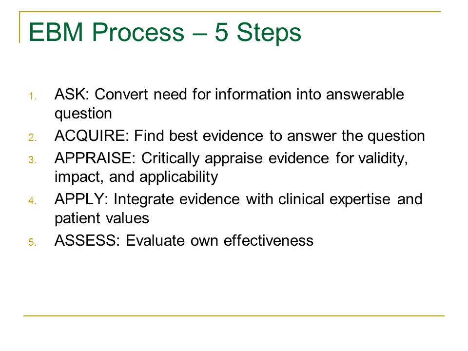 EBM Process – 5 Steps 1. ASK: Convert need for information into answerable question 2.