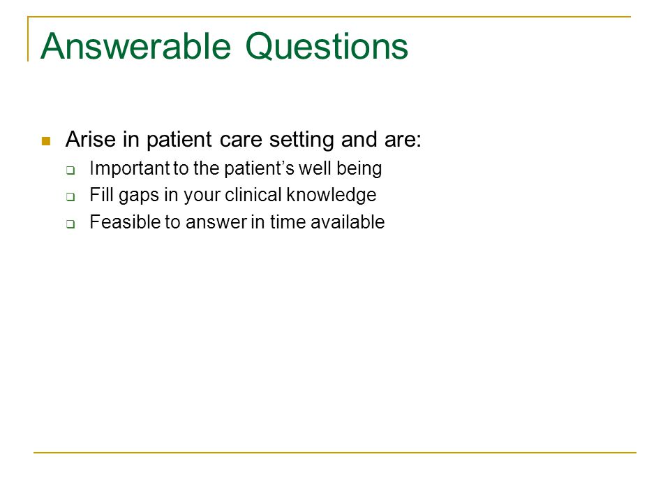 Answerable Questions Arise in patient care setting and are:  Important to the patient's well being  Fill gaps in your clinical knowledge  Feasible to answer in time available